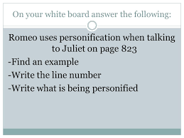 scenes i iv pages act ii romeo juliet do now sit in the same  8 on your white board answer the following romeo uses personification when talking to juliet on page 823 an example write the line number write
