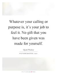 Calling For A Job Whatever Your Calling Or Purpose Is Its Your Job To Feel