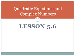 2 lesson 5 6 quadratic equations and complex numbers