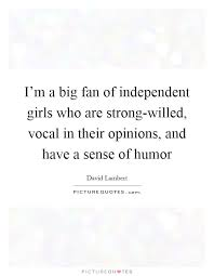 Being An Independent Girl Quotes I'm A Big Fan Of Independent Girls Who Are Strongwilled Vocal 20