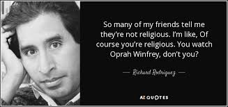 top quotes by richard rodriguez of a z quotes so many of my friends tell me they re not religious i m like of course you re religious you watch oprah winfrey don t you richard rodriguez