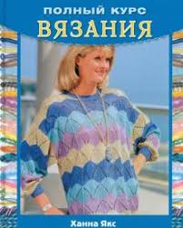 "Книга: ""<b>Полный курс</b> вязания"" - <b>Ханна Якс</b>. Купить книгу, читать ..."
