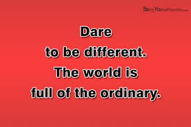 Full Of Yourself Quotes Best of Dare To Be Different The World Is Full Of The Ordinary Being