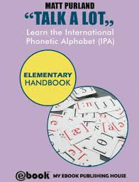 The international phonetic alphabet (ipa) can be used to represent the sounds of any language the ipa is used in some foreign language text books and phrase books to transcribe the sounds of. Talk A Lot Learn The International Phonetic Alphabet Ipa Elementary Handbook By Matt Purland Nook Book Ebook Barnes Noble