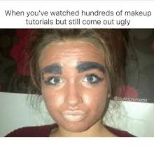 memes ugly and when you ve watched hundreds of makeup tutorials