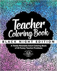 amazon teacher coloring book black night edition a totally relatable coloring book of 40 funny teacher problems coloring book gift ideas