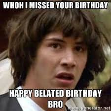 Whoh I missed your birthday Happy belated birthday Bro - what if ... via Relatably.com