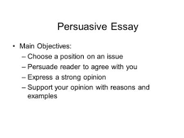 argumentative essays the wonders of persuading your readers in  persuasive essay main objectives choose a position on an issue persuade reader to