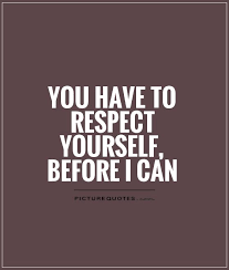 Have Respect For Yourself Quotes Best of You Have To Respect Yourself Before I Can Picture Quotes