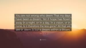 "Dream Within A Dream Quote Best Of Edgar Allan Poe Quote ""You Are Not Wrong Who Deem That My Days Have"
