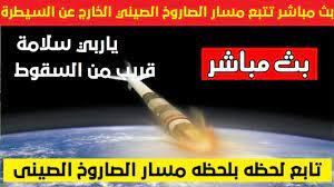 بث مباشر.. مسار وحركة الصاروخ الصيني الخارج عن السيطرة والمتجه إلى الأرض