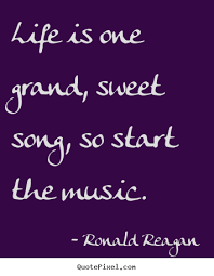 Inspirational Quotes About Music And Life Ronald Reagan picture quote Life is one grand sweet song so 24