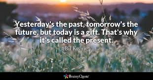 e yesterday s the past tomorrow s the future but today is a gift that s why