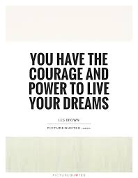 Live Your Dreams Quotes Best of You Have The Courage And Power To Live Your Dreams Picture Quotes