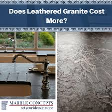marble concepts does leather granite cost more leathered
