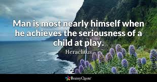Heraclitus Quotes Interesting Man Is Most Nearly Himself When He Achieves The Seriousness Of A
