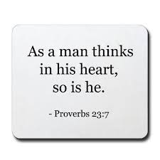 Although the world is full of suffering, it is also full of the overcoming of it. As A Man Thinks In His Heart So Is He Words Proverbs 23 Proverbs