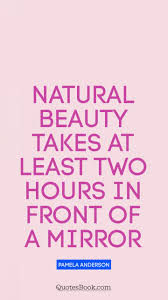 Mirror And Beauty Quotes Best of Natural Beauty Takes At Least Two Hours In Front Of A Mirror