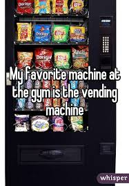 Gym Vending Machine Best My Favorite Machine At The Gym Is The Vending Machine