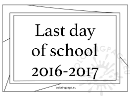 Small Picture Free Printable Last Day of School 2016 2017 Coloring Page