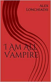 I Am All Vampire - Kindle edition by Lonchiadis, Alex Lonchiadis ...