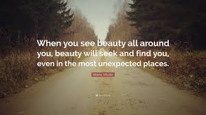 "Unexpected Beauty Quotes Best of Alberto Villoldo Quote ""When You See Beauty All Around You Beauty"