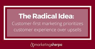 the radical idea customer first marketing prioritizes customer experience over ups marketingsherpa blog