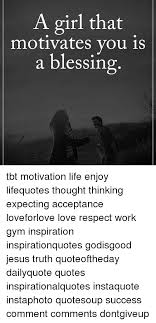 Tbt Quotes Beauteous A Girl That Motivates You Is A Blessing Tbt Motivation Life Enjoy