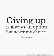 Quotes About Giving Up Giving up is always an option but never my choice 77