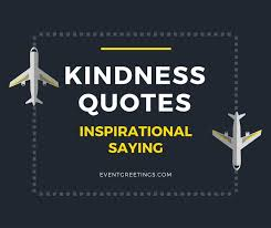 Nearly a hundred years ago, aviator amelia earhart observed, a single act of kindness throws out roots in all directions, and the roots spring up and make new trees. Kindness Quotes Inspirational Saying Of Wisdom