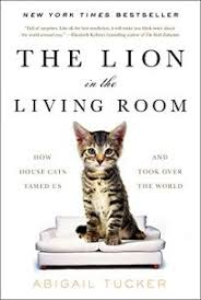 Nonfiction Book Review: The Lion in the Living Room: How House Cats Tamed  Us and Took Over the World by Abigail Tucker. Simon & Schuster, $26 (256p)  ISBN 978-1-4767-3823-9
