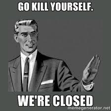 go kill yourself. we're closed - you're/kill yourself | Meme Generator via Relatably.com