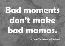 Image result for bad moments don't make bad moms