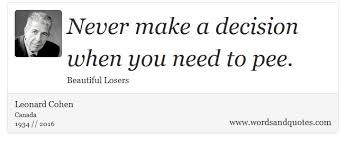 Beautiful Losers Quotes Best of On Decision Never Make A Decision When You Need To Pee