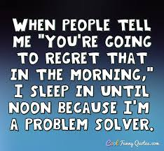 Sleep Quotes Simple When People Tell Me You're Going To Regret That In The Morning I