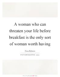 A Woman's Worth Quotes Magnificent A Woman Who Can Threaten Your Life Before Breakfast Is The Only