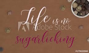 Life Is No Sugarlicking Lustige Sprüche Und Lebensweisheiten