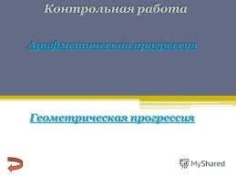 Презентация на тему Контрольная работа Арифметическая прогрессия  1 Контрольная работа Арифметическая прогрессия Арифметическая прогрессия Геометрическая прогрессия