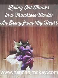 living out thanks in a thankless world an essay from my heart i long to do something big something grand for god my heart aches to do something to show my thankfulness to him not to earn his mercies or his grace