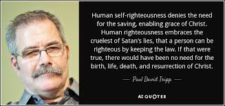 Self Righteous Christian Quotes Best Of Paul David Tripp Quote Human Selfrighteousness Denies The Need For