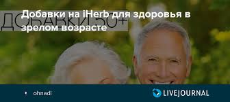 Добавки на iHerb для здоровья в зрелом возрасте: ohnadi ...