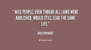 Wise people, even though all laws were abolished, would still lead ... via Relatably.com