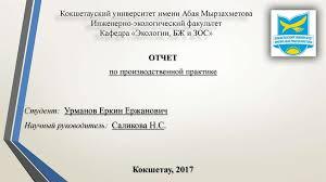 Отчет по производственной практике в государственной группе  Кокшетауский университет имени Абая Мырзахметова Инженерно экологический факультет Кафедра Экологии