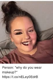 makeup memes and person why do you wear makeup