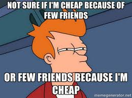Not sure if I'm cheap because of few friends Or few friends ... via Relatably.com