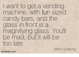 Mitch Hedberg Vending Machine Awesome I Want To Get A Vending Machine With Fun Sized Candy Bars And The