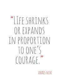 Life Shrinks Or Expands In Proportion To Ones Courage Anais Nin