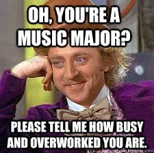 Oh, you're a music major? please tell me how busy and overworked ... via Relatably.com