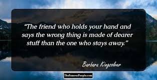 memorable quotes by barbara kingsolver the author of the the friend who holds your hand and says the wrong thing is made of dearer stuff than the one who stays away barbara kingsolver