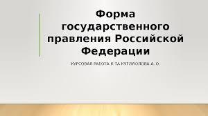 Форма государственного правления Российской Федерации КУРСОВАЯ  Форма государственного правления Российской Федерации КУРСОВАЯ РАБОТА К ТА